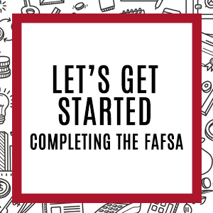 Let's get started, completing the FAFSA